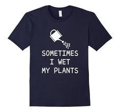 Sometimes I Wet My Plants Funny Naughty Gardening Shirt