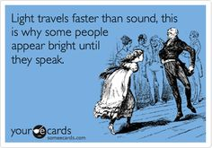 Light travels faster than sound, this is why some people appear bright until they speak.