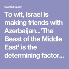 To wit, Israel is making friends with Azerbaijan...'The Beast of the Middle East' is the determining factor. Nothing new under the Zionist Sun!
