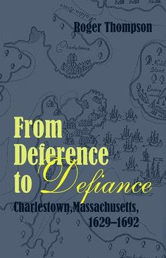 From Deference to Defiance Charlestown, Massachusetts, 1629–1692 – AmericanAncestors.org