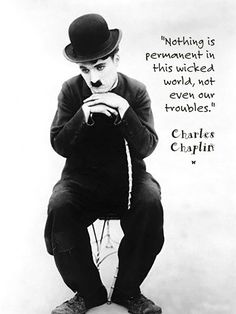 """Nothing is permanent in this wicked world, not even our troubles.""  ♡ Charles Chaplin"