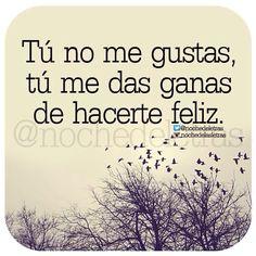〽️Tú no me gustas, tú me das ganas de hacerte feliz.