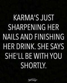 Karma can be an even bigger savage than you are so always remember that!