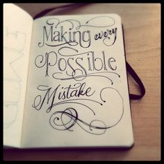making every possible mistake and either writing about it or drawing it.