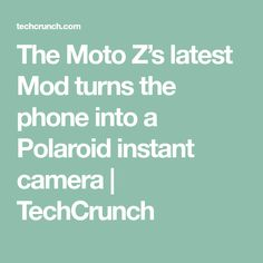 The Moto Z's latest Mod turns the phone into a Polaroid instant camera | TechCrunch