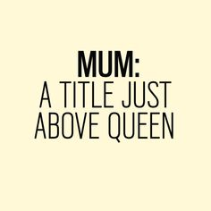 Mum: A title just above queen. - Motherhood Inspiration - Quotes About Motherhood That Tell It Like It Is Mothers Day Quotes, Mom Quotes, Family Quotes, Happy Mothers Day, Quotes To Live By, Funny Quotes, Life Quotes, Best Mum Quotes, Love You Mum Quotes