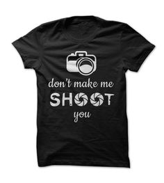 Don't Make Me Shoot You - Funny T Shirt For Photographers - limited colors available - tops for women and men