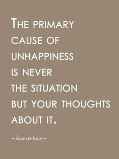primary cause of unhappiness is never the situation but your thoughts about it. -Eckhart Tolle QuoteThe primary cause of unhappiness is never the situation but your thoughts about it. Now Quotes, Words Quotes, Great Quotes, Life Quotes, Look Up Quotes, Living Quotes, Sassy Quotes, Friend Quotes, Couple Quotes