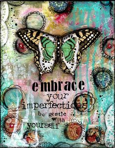Embrace your Imperfections..... Mixed media and vintage wallpaper When we take the time to know ourselves... our souls and gifts and our imperfections, we can let go of some things and get comfortable