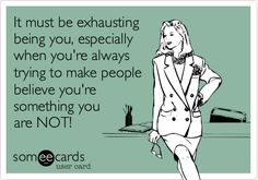 It must be exhausting being you, especially when you're always trying to make people believe you're something you are NOT!