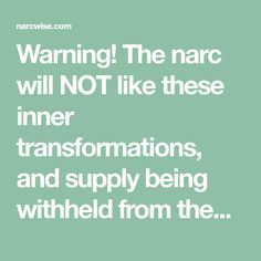 Warning! The narc will NOT like these inner transformations, and supply being withheld from them. The change in you will make them unhappy. Thing is, your life, is not about making them happy. It is about making you happy.