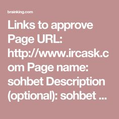 Links to approve Page URL: http://www.ircask.com Page name: sohbet Description (optional): sohbet chat sohbet odaları chat sohbet siteleri Tags (optional): sohbet, chat, sohbet odaları, sohbet siteleri, chat siteleri, sohbet chat Page URL: http://www.sohbetodalari.life Page name: sohbet odaları Description (optional): sohbet odaları üzerinden sohbet ve chat yapmak için sohbet sitelerine giriş yapabilirsiniz. Tags (optional): sohbet, chat, sohbet odaları, sohbet siteleri, chat siteleri…
