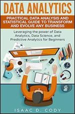 Data Analytics: Practical Data Analysis and Statistical Guide to Transform and Evolve Any Business. Leveraging the Power of Data Analytics Data ... (Hacking Freedom and Data Driven) (Volume 2)
