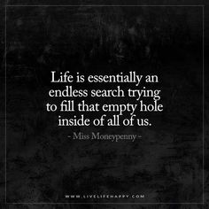 """Live Life Happy: """"Life is essentially an endless search trying to fill that empty hole inside of all of us."""" - Miss Moneypenny"""