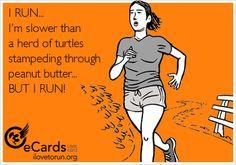 I RUN...  I'm slower than  a herd of turtles  stampeding through  peanut butter... BUT I RUN!