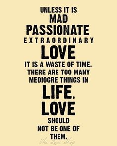 Unless it its mad, passionate, extraordinary love, it is a waste of time. There are too many mediocre things in life. Love should not be one of them.