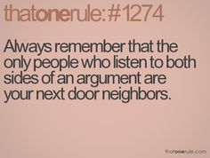 Always remember that the only people who listen to both sides of an argument are your next door neighbors.
