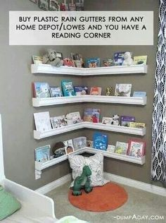 Get Rain gutters from any home improvement store and turn them into  book shelves for a reading corner.