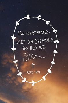 "Acts 18:9 - One night the Lord spoke to Paul in a vision: ""Do not be afraid; keep on speaking, do not be silent."