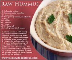 Nuts and seeds are essential in a live-food diet because they carry a high concentration of protein and healthy fats. They are excellent for fast oxidizers and parasympathetics because they supply both protein and oil. We hope you enjoy this Hummus recipe created by our talented kitchen staff at Tree of Life. For more useful tips and healthy recipes, please sign up for our weekly newsletter! #wedraw