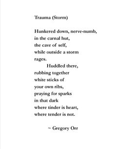 Trauma (Storm) ~ Gregory Orr Source: The Caged Owl: New and Selected Poems (Copper Canyon Press, 2002)
