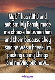 "Someone from Walsall, England, GB posted a whisper, which reads ""My bf has ADHD and autism. My family made me choose between him and them because they said he was a freak. I'm packing up my things and moving out now. Sad Love Stories, Touching Stories, Sweet Stories, Cute Stories, Relationship Memes, Cute Relationships, Funny Quotes, Cute Quotes, Funny Memes"