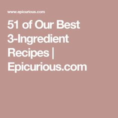 51 of Our Best 3-Ingredient Recipes | Epicurious.com
