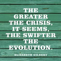 """""""The greater the crisis, it seems, the swifter the evolution."""" — Elizabeth Gilbert"""