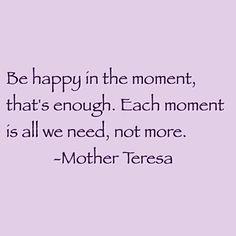 """""""Be happy in the moment, that's enough. Each moment is all we need, not more."""" (Blessed Mother Teresa of Calcutta) Mother Theresa Quotes, Mother Teresa, Mother Quotes, Quotes To Live By, Me Quotes, Saint Teresa Of Calcutta, Saint Quotes, Catholic Quotes, Happy Thoughts"""