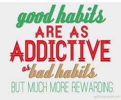 This applies to everything from healthy food and exercise to self-talk and thinking.  Become addicted to the good.