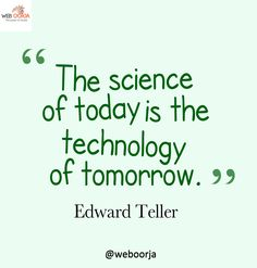 The #Science of #today is the #technology of #tomorrow. #Quote by #Edward #Teller. http://www.weboorja.com/services/