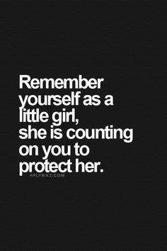 would the 8 year old version of you be looking up or down to the person you are right now? make that little girl proud, and make her feel protected. love yourself, and she'll look forward to becoming you.