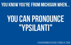 You Know You're From Michigan When... The Y sounds like an I :)
