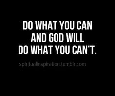 Do what you can...and remember...God can't do for you what he can't do through you...