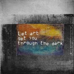 Let art get you through the dark.