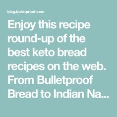 Enjoy this recipe round-up of the best keto bread recipes on the web. From Bulletproof Bread to Indian Naan, there is something here for bread-lovers all of kinds. Most importantly, no keto-enthusiast need miss out on bread again!