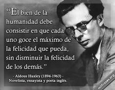"""Aldous Huxley escritor, visionario y filósofo, - Disonancias """"El bien de la humanidad debe consistir en que cada uno goce el máximo de la felicidad que pueda sin disminuir la felicidad de los demás"""""""