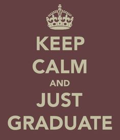 Keep Calm And JUST GRADUATE - I had this pinned on my noticeboard in my room at university. Good motto to hold on to, especially during exam time