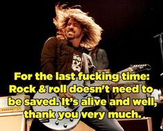 Or the times he's reminded us that rock and roll will never die. | 17 Times Dave Grohl Was Totally Right About Everything