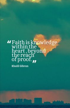Faith is knowledge within the heart, beyond the reach of proof.-Khalil Gibran (THE PROPHET)