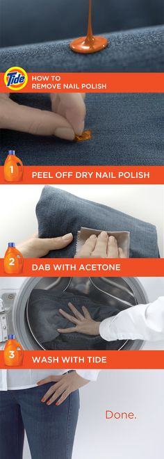 How To Remove Nail Polish Stains: 1) Let stain dry. 2) Peel off excess. 3) Soak a microfiber cloth in acetone*. 4) If safe, dab the stain with acetone - do not rub! 5) Wash at the highest temperature allowed by the care label with Tide PODS. *Check for possible discoloration on the back of the garment.