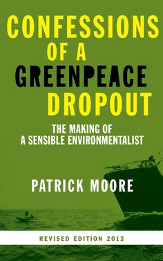 Confessions of a Greenpeace Dropout: The Making of a Sensible Environmentalist  by Patrick Moore ($9.99) - Perhaps I liked it because I agree with nearly all his assertions about the real intent of Greenpeace and the lack of credible science. - The time has well and truly come for the radical, loony activism of so many greens to be replaced by realistic, science-based and sensible environmentalism. - Overall a good and interesting read…