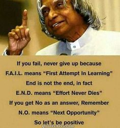 """If you fail, never give up because F.A.I.L means """"First Attempt In Learning"""". End is not the end, in fact E.N.D. means """"Effort Never Dies"""". If you get No as an answer, remember N.O. means """"Next Opportunity"""". So let's be positive. ~A. P. J. Abdul Kalam #inspirational #quote"""