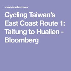 Cycling Taiwan's East Coast Route 1: Taitung to Hualien - Bloomberg