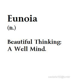 "EunoiaIt comes from the Greek word εὔνοια, meaning ""well mind"" or ""beautiful thinking."" It is also a rarely used medical term referring to a state of normal mental health."