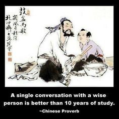 A single conversion with a wise person is better than 10 years of study. Chinese proverb.