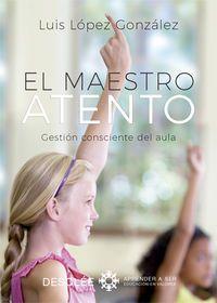 Maestro Atento, El - Gestion Consciente Del Aula - Luis Lopez Gonzalez