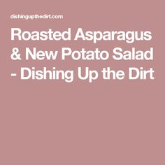 Roasted Asparagus & New Potato Salad - Dishing Up the Dirt