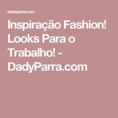 Inspiração Fashion! Looks Para o Trabalho! - DadyParra.com