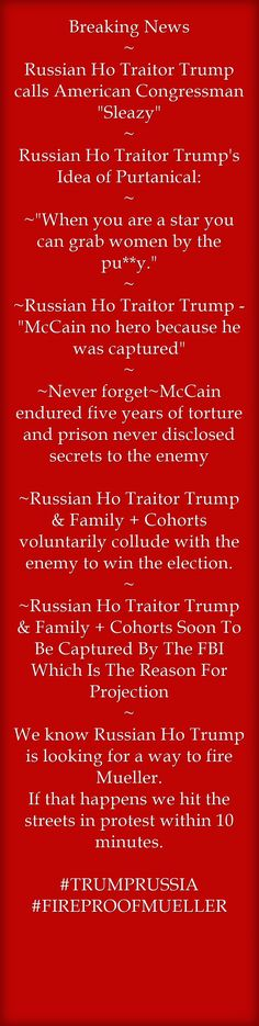 Breaking News ~ Russian Ho Traitor Trump calls American Congressman Sleazy ~ Russian Ho Traitor Trump's Idea of Purtanical: ~ ~When you are a star you can grab women by the pu**y. ~ ~Russian Ho Traitor Trump - McCain no hero because he was captured ~ ~Never forget~McCain endured five years of torture and prison never disclosed secrets to the enemy ~Russian Ho Traitor Trump & Family + Cohorts voluntarily collude with the enemy to win the election. ~ ~Russian Ho...